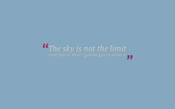 il cielo non è il limite e non hai modo di indovinare cosa sia