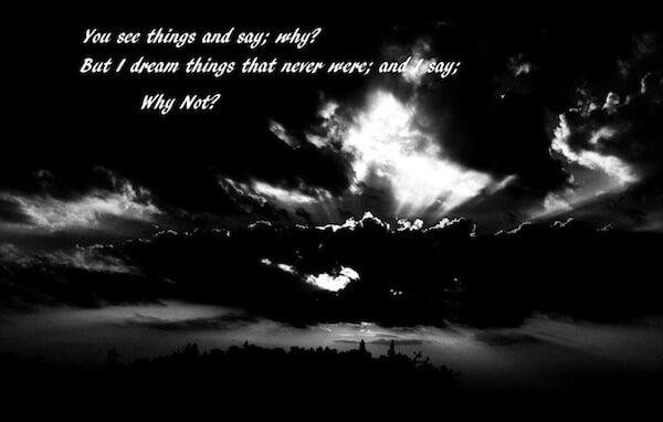 """Vedi le cose e dici: """"Perché?"""". Ma io sogno cose che non sono mai esistite e dico: """"Perché no?"""". (G. B. Shaw)."""